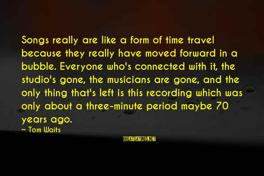 Three Years Sayings By Tom Waits: Songs really are like a form of time travel because they really have moved forward