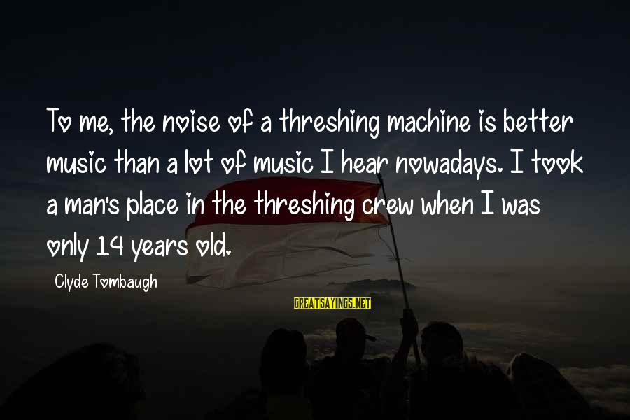 Threshing Sayings By Clyde Tombaugh: To me, the noise of a threshing machine is better music than a lot of