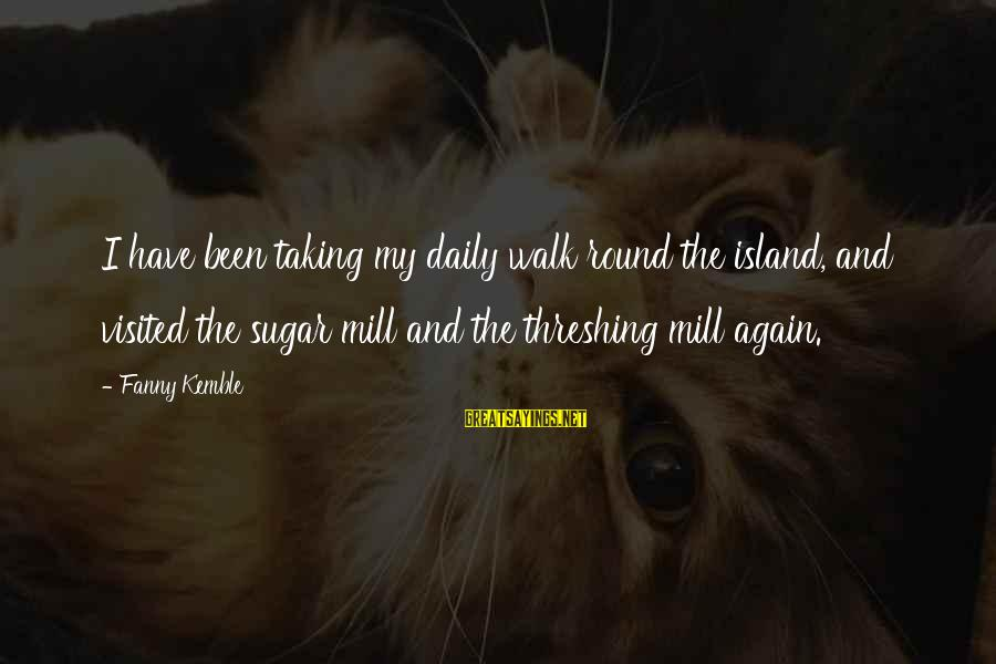 Threshing Sayings By Fanny Kemble: I have been taking my daily walk round the island, and visited the sugar mill