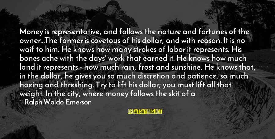 Threshing Sayings By Ralph Waldo Emerson: Money is representative, and follows the nature and fortunes of the owner...The farmer is covetous