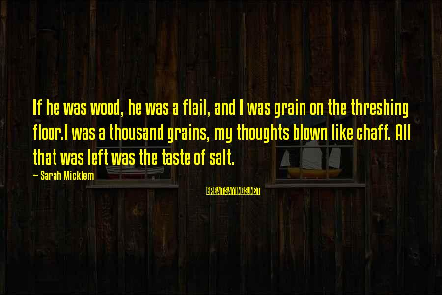 Threshing Sayings By Sarah Micklem: If he was wood, he was a flail, and I was grain on the threshing