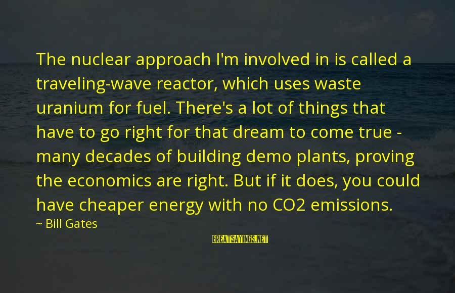 Thrifty Car Rental Sayings By Bill Gates: The nuclear approach I'm involved in is called a traveling-wave reactor, which uses waste uranium