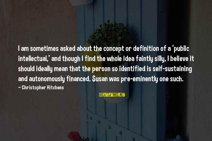 Thrifty Car Rental Sayings By Christopher Hitchens: I am sometimes asked about the concept or definition of a 'public intellectual,' and though