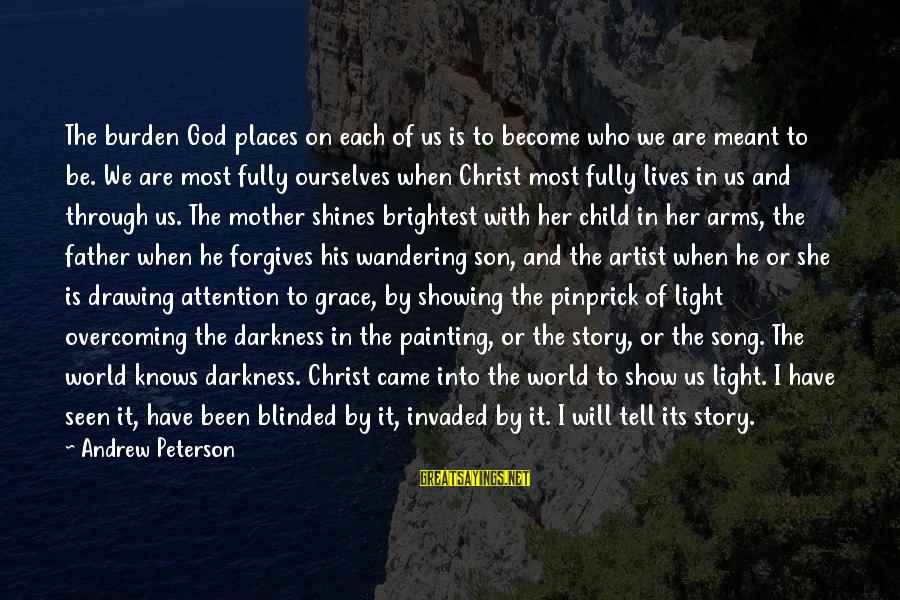 Through The Darkness Into The Light Sayings By Andrew Peterson: The burden God places on each of us is to become who we are meant