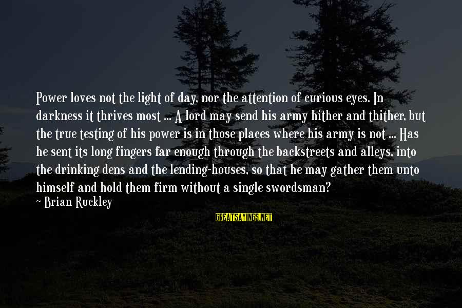 Through The Darkness Into The Light Sayings By Brian Ruckley: Power loves not the light of day, nor the attention of curious eyes. In darkness
