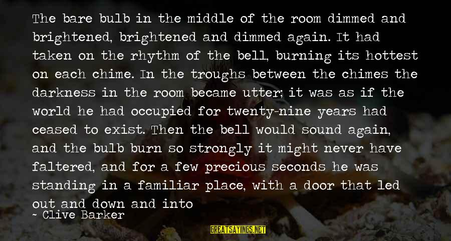 Through The Darkness Into The Light Sayings By Clive Barker: The bare bulb in the middle of the room dimmed and brightened, brightened and dimmed