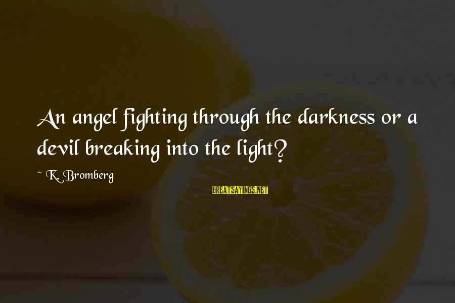 Through The Darkness Into The Light Sayings By K. Bromberg: An angel fighting through the darkness or a devil breaking into the light?