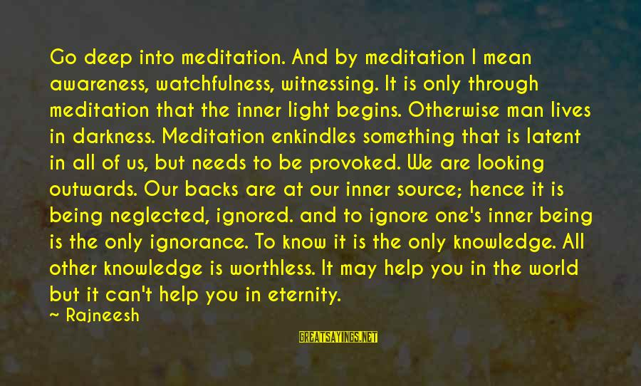 Through The Darkness Into The Light Sayings By Rajneesh: Go deep into meditation. And by meditation I mean awareness, watchfulness, witnessing. It is only