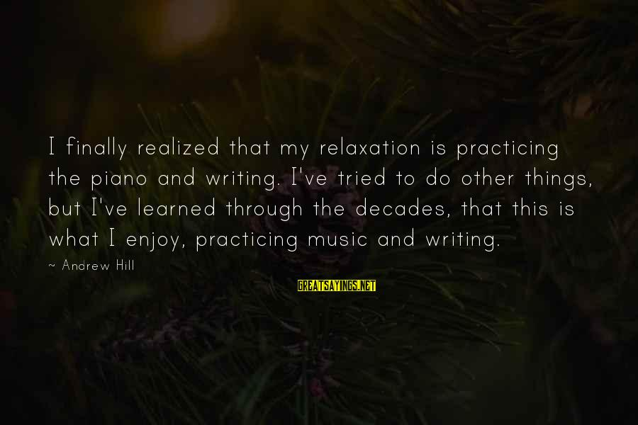 Through The Decades Sayings By Andrew Hill: I finally realized that my relaxation is practicing the piano and writing. I've tried to