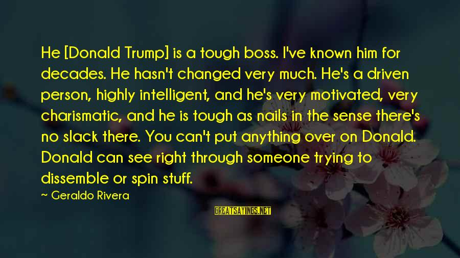 Through The Decades Sayings By Geraldo Rivera: He [Donald Trump] is a tough boss. I've known him for decades. He hasn't changed
