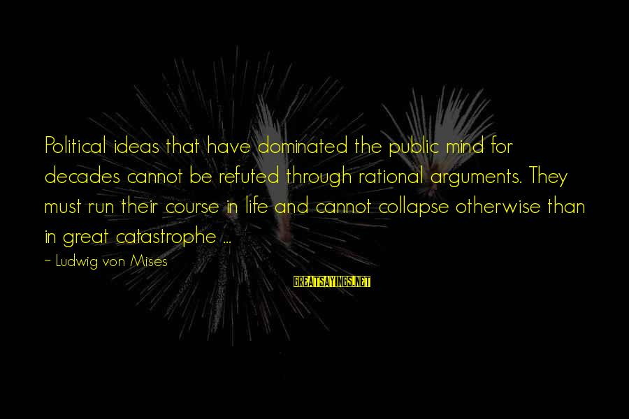 Through The Decades Sayings By Ludwig Von Mises: Political ideas that have dominated the public mind for decades cannot be refuted through rational