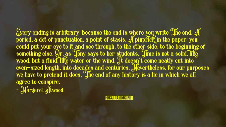 Through The Decades Sayings By Margaret Atwood: Every ending is arbitrary, because the end is where you write The end. A period,