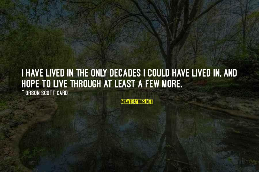 Through The Decades Sayings By Orson Scott Card: I have lived in the only decades I could have lived in, and hope to