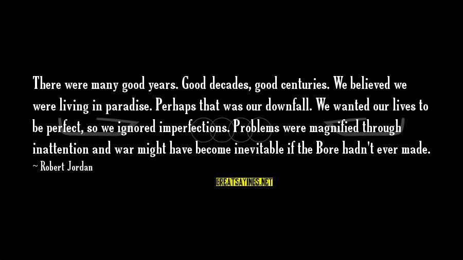 Through The Decades Sayings By Robert Jordan: There were many good years. Good decades, good centuries. We believed we were living in