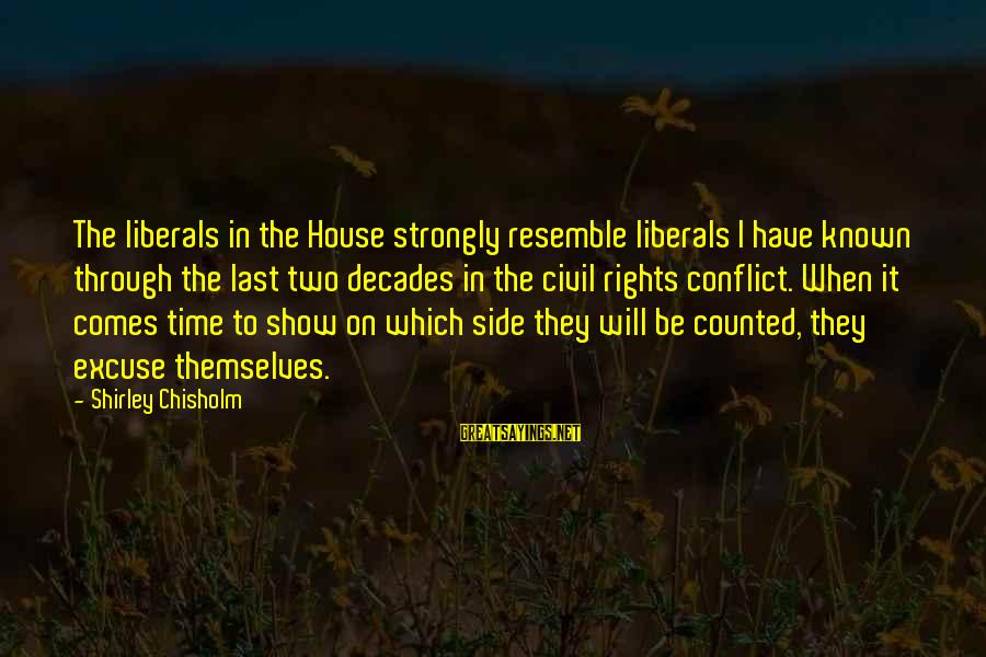Through The Decades Sayings By Shirley Chisholm: The liberals in the House strongly resemble liberals I have known through the last two