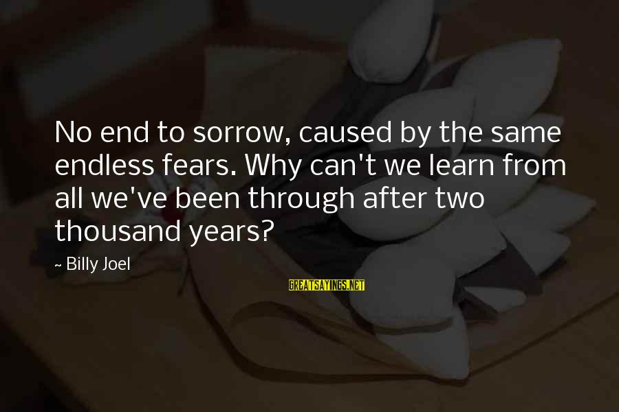 Through The Years Sayings By Billy Joel: No end to sorrow, caused by the same endless fears. Why can't we learn from