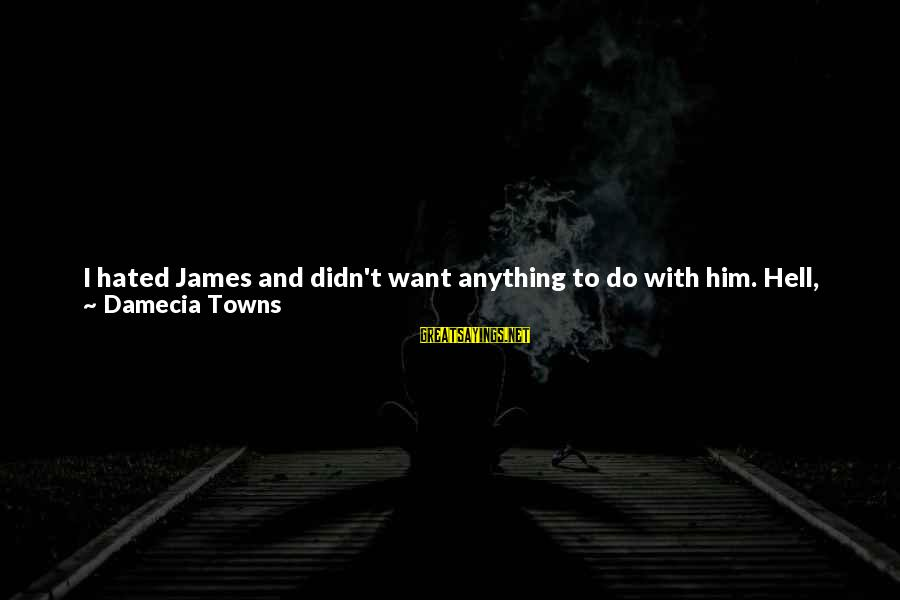 Through The Years Sayings By Damecia Towns: I hated James and didn't want anything to do with him. Hell, he didn't even