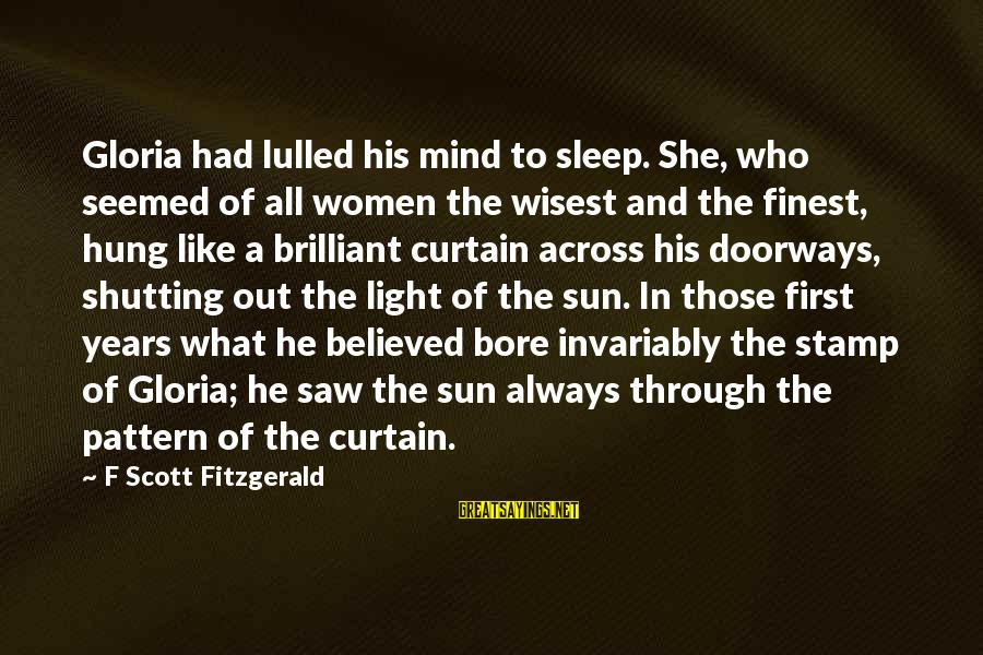 Through The Years Sayings By F Scott Fitzgerald: Gloria had lulled his mind to sleep. She, who seemed of all women the wisest