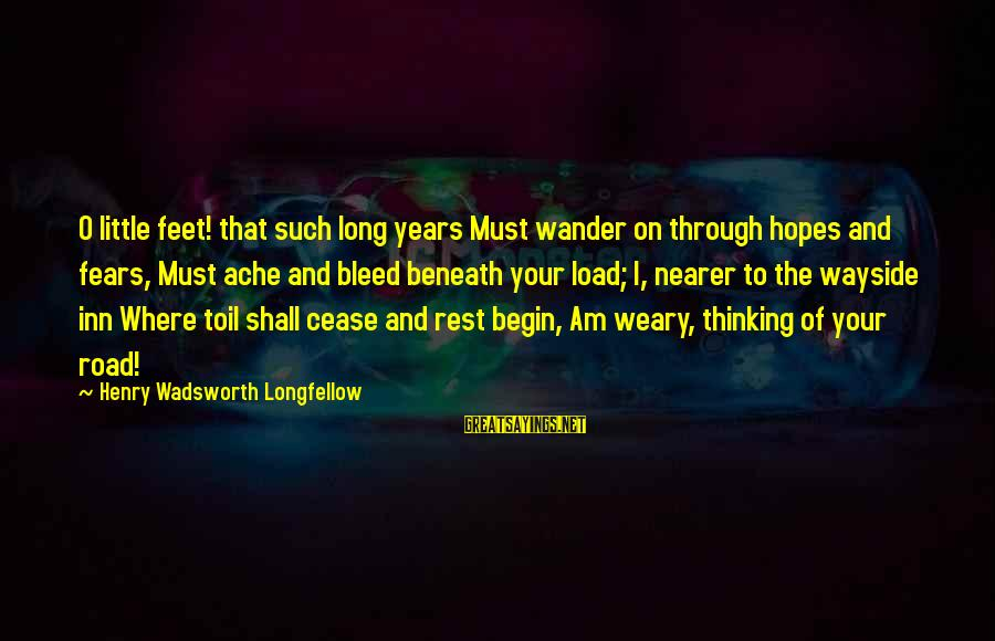 Through The Years Sayings By Henry Wadsworth Longfellow: O little feet! that such long years Must wander on through hopes and fears, Must
