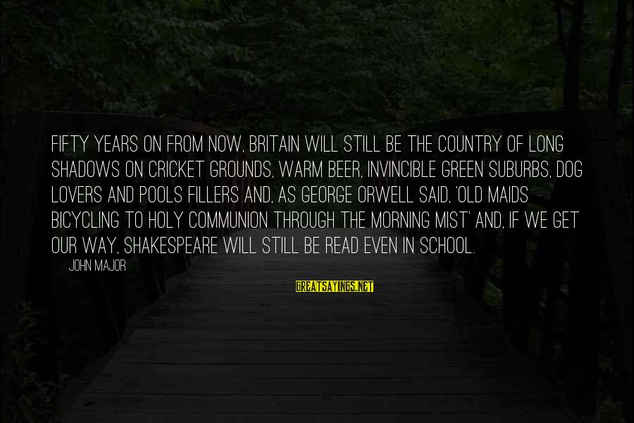 Through The Years Sayings By John Major: Fifty years on from now, Britain will still be the country of long shadows on