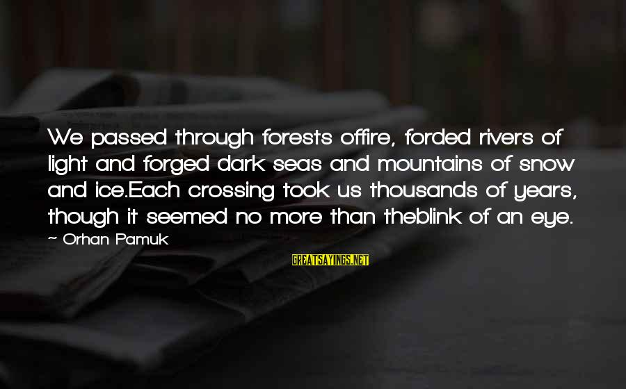 Through The Years Sayings By Orhan Pamuk: We passed through forests offire, forded rivers of light and forged dark seas and mountains