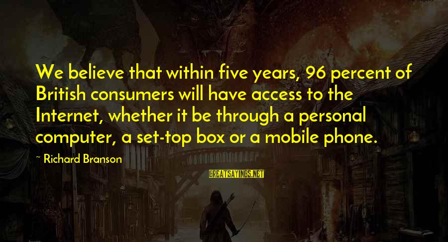 Through The Years Sayings By Richard Branson: We believe that within five years, 96 percent of British consumers will have access to