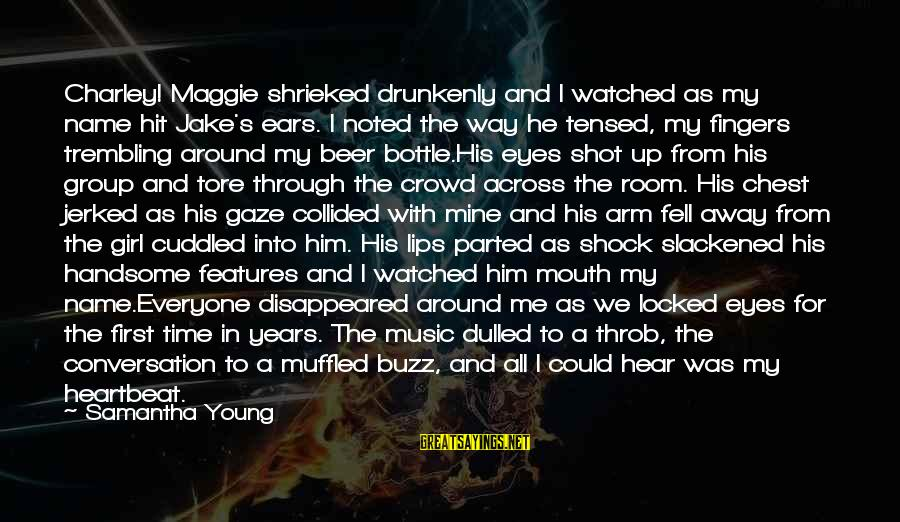 Through The Years Sayings By Samantha Young: Charley! Maggie shrieked drunkenly and I watched as my name hit Jake's ears. I noted