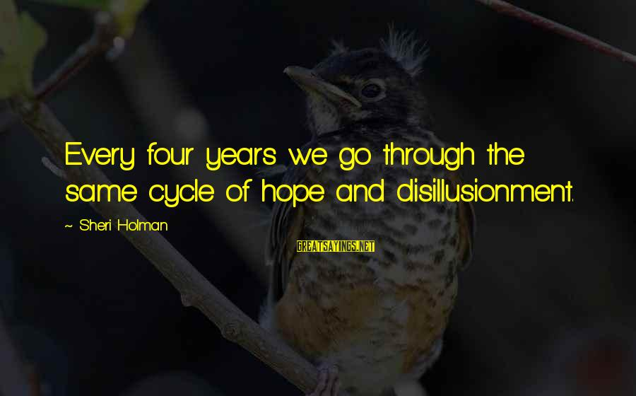 Through The Years Sayings By Sheri Holman: Every four years we go through the same cycle of hope and disillusionment.