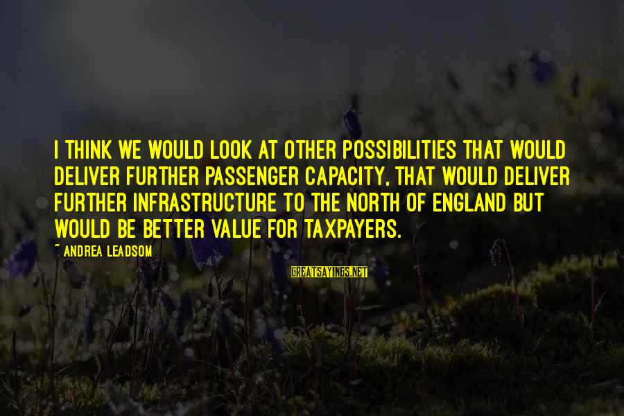 Throwawayability Sayings By Andrea Leadsom: I think we would look at other possibilities that would deliver further passenger capacity, that