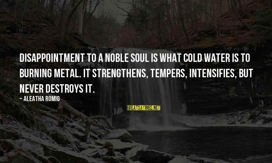 Throwing A Tantrum Sayings By Aleatha Romig: Disappointment to a noble soul is what cold water is to burning metal. It strengthens,
