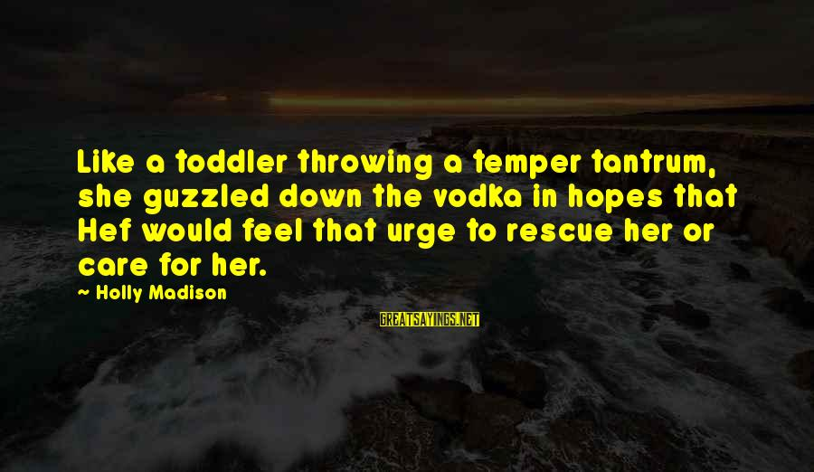 Throwing A Tantrum Sayings By Holly Madison: Like a toddler throwing a temper tantrum, she guzzled down the vodka in hopes that