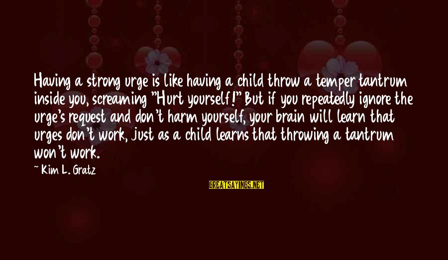 Throwing A Tantrum Sayings By Kim L. Gratz: Having a strong urge is like having a child throw a temper tantrum inside you,