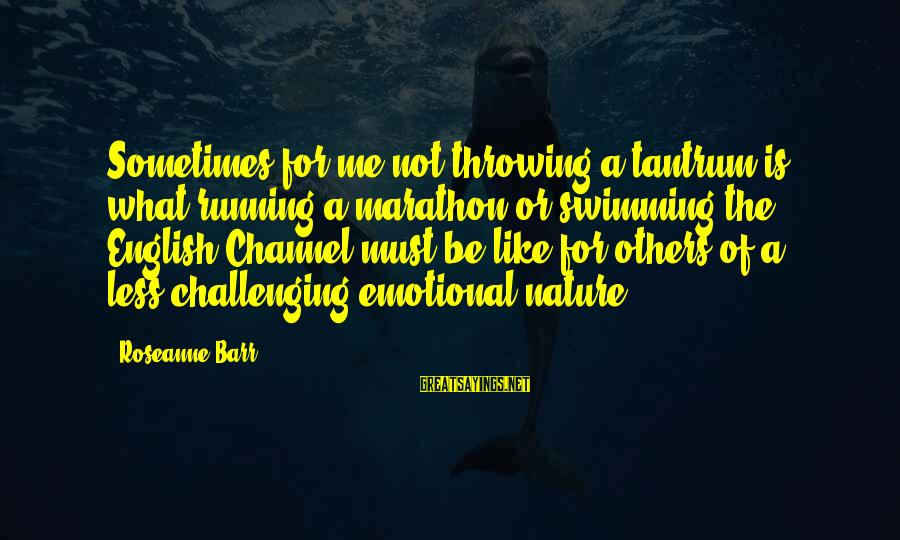 Throwing A Tantrum Sayings By Roseanne Barr: Sometimes for me not throwing a tantrum is what running a marathon or swimming the