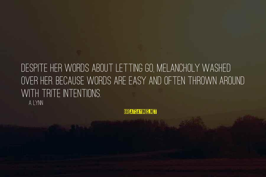 Thrown Around Sayings By A. Lynn: Despite her words about letting go, melancholy washed over her. Because words are easy and