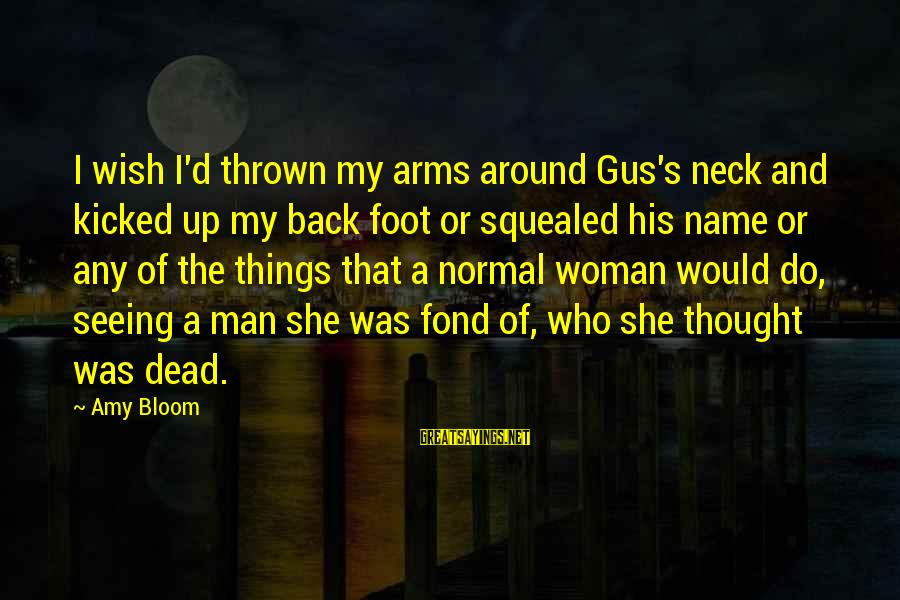 Thrown Around Sayings By Amy Bloom: I wish I'd thrown my arms around Gus's neck and kicked up my back foot