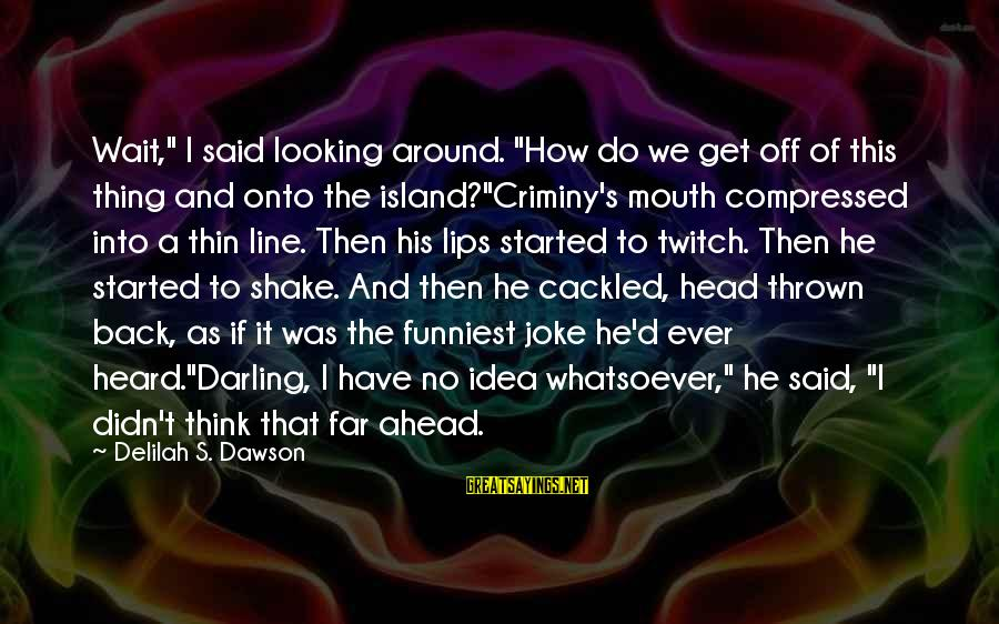 """Thrown Around Sayings By Delilah S. Dawson: Wait,"""" I said looking around. """"How do we get off of this thing and onto"""