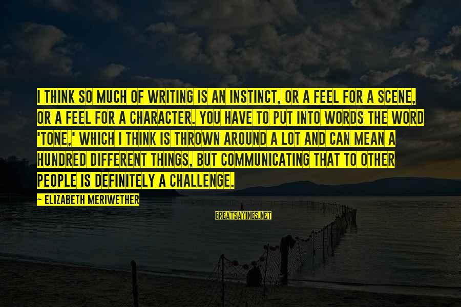 Thrown Around Sayings By Elizabeth Meriwether: I think so much of writing is an instinct, or a feel for a scene,