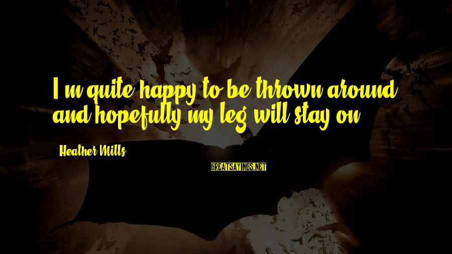 Thrown Around Sayings By Heather Mills: I'm quite happy to be thrown around and hopefully my leg will stay on.