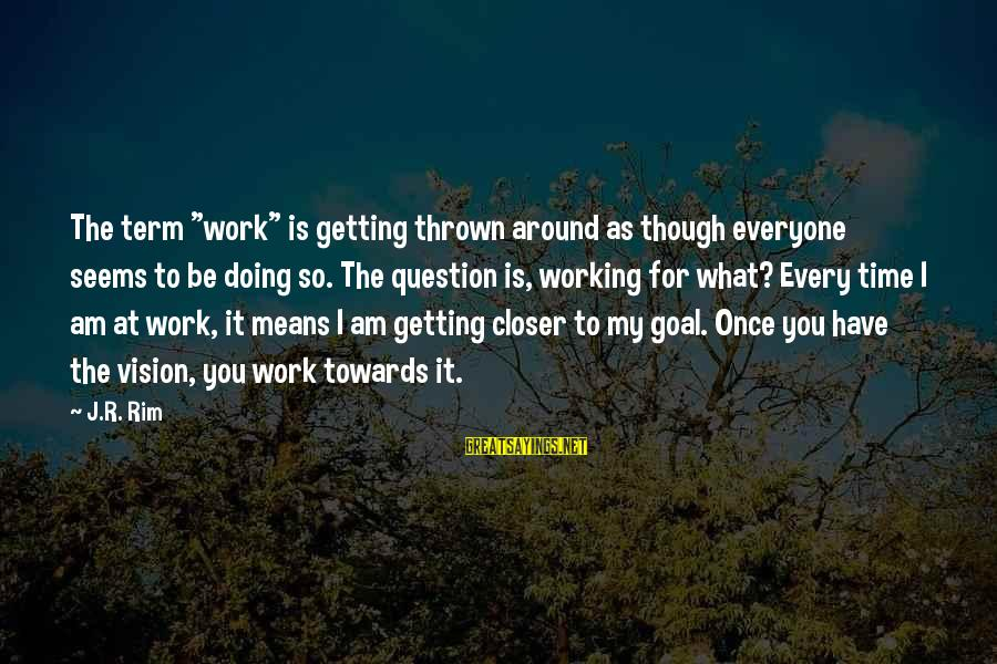 """Thrown Around Sayings By J.R. Rim: The term """"work"""" is getting thrown around as though everyone seems to be doing so."""