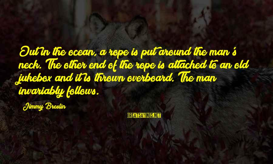 Thrown Around Sayings By Jimmy Breslin: Out in the ocean, a rope is put around the man's neck. The other end