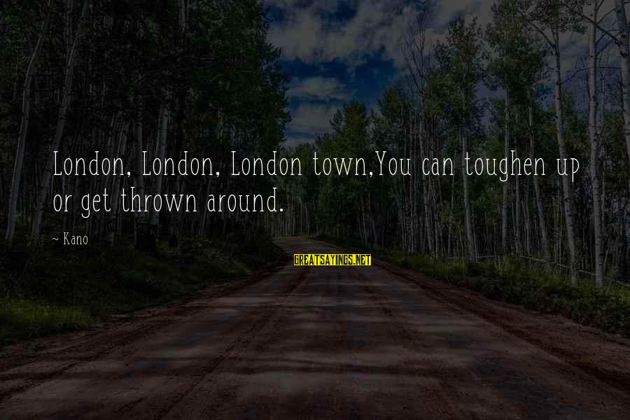 Thrown Around Sayings By Kano: London, London, London town,You can toughen up or get thrown around.