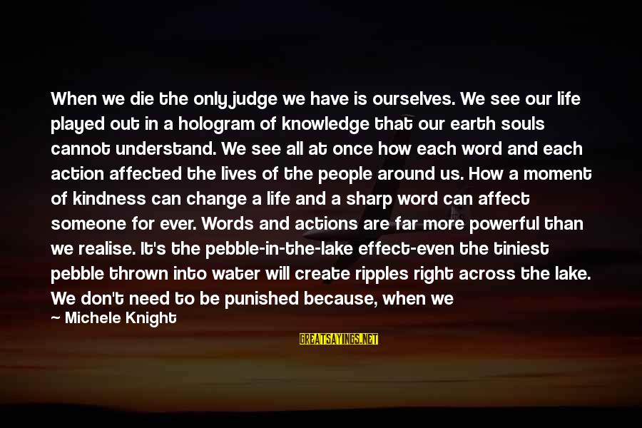 Thrown Around Sayings By Michele Knight: When we die the only judge we have is ourselves. We see our life played