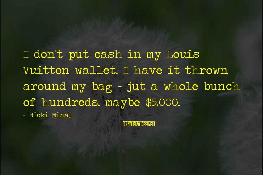 Thrown Around Sayings By Nicki Minaj: I don't put cash in my Louis Vuitton wallet. I have it thrown around my