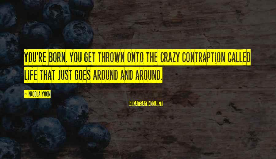 Thrown Around Sayings By Nicola Yoon: You're born. You get thrown onto the crazy contraption called life that just goes around