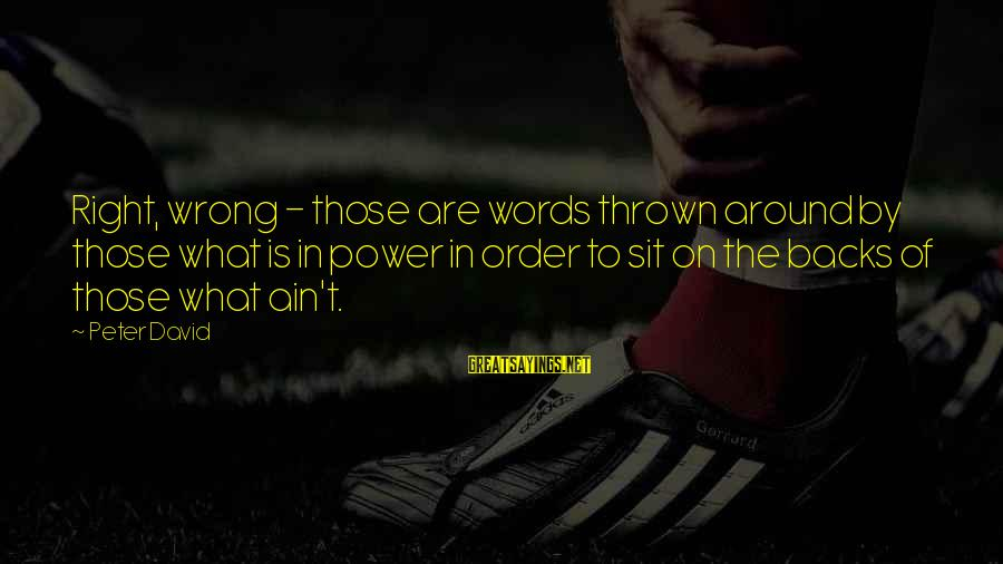 Thrown Around Sayings By Peter David: Right, wrong - those are words thrown around by those what is in power in