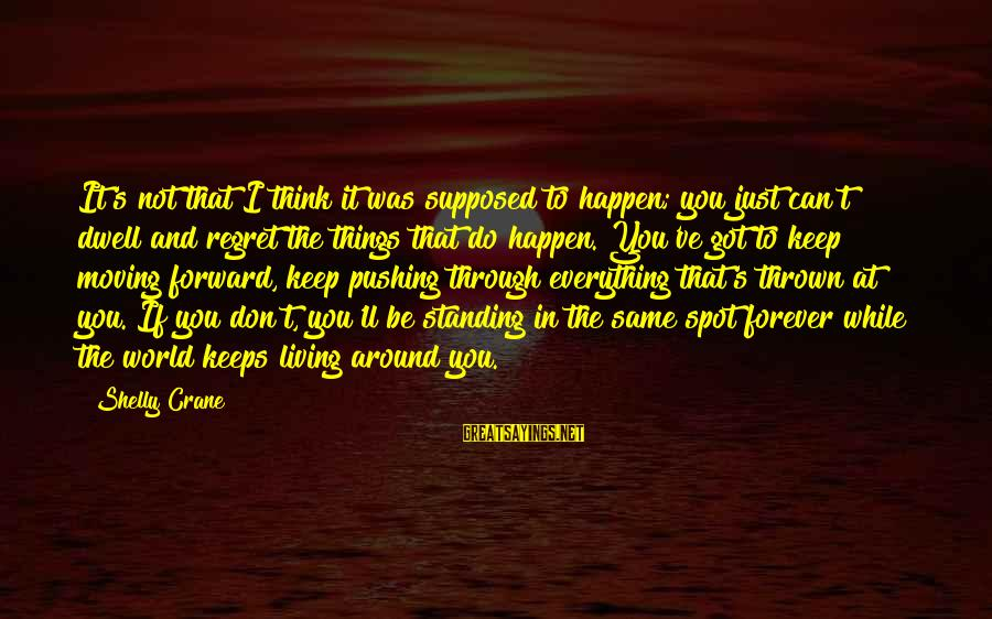Thrown Around Sayings By Shelly Crane: It's not that I think it was supposed to happen; you just can't dwell and