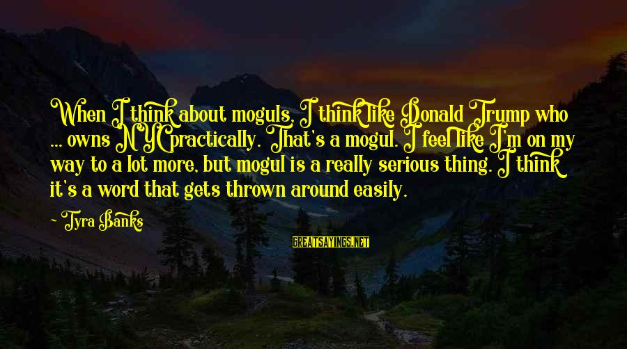 Thrown Around Sayings By Tyra Banks: When I think about moguls, I think like Donald Trump who ... owns NYC practically.