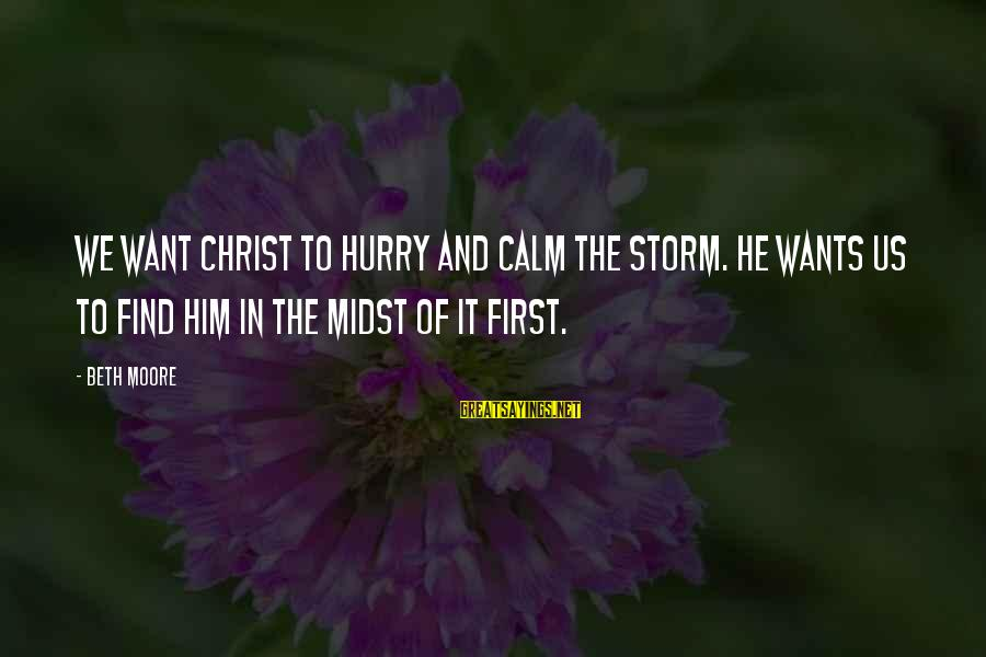 Thru The Storm Sayings By Beth Moore: We want Christ to hurry and calm the storm. He wants us to find him