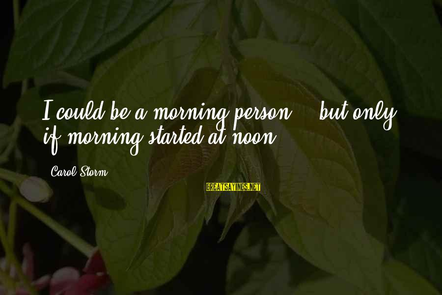 Thru The Storm Sayings By Carol Storm: I could be a morning person -- but only if morning started at noon!