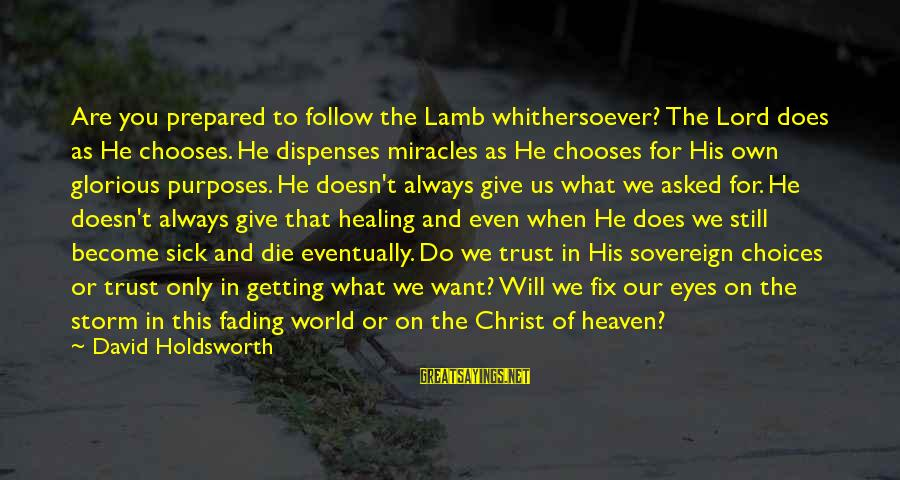 Thru The Storm Sayings By David Holdsworth: Are you prepared to follow the Lamb whithersoever? The Lord does as He chooses. He